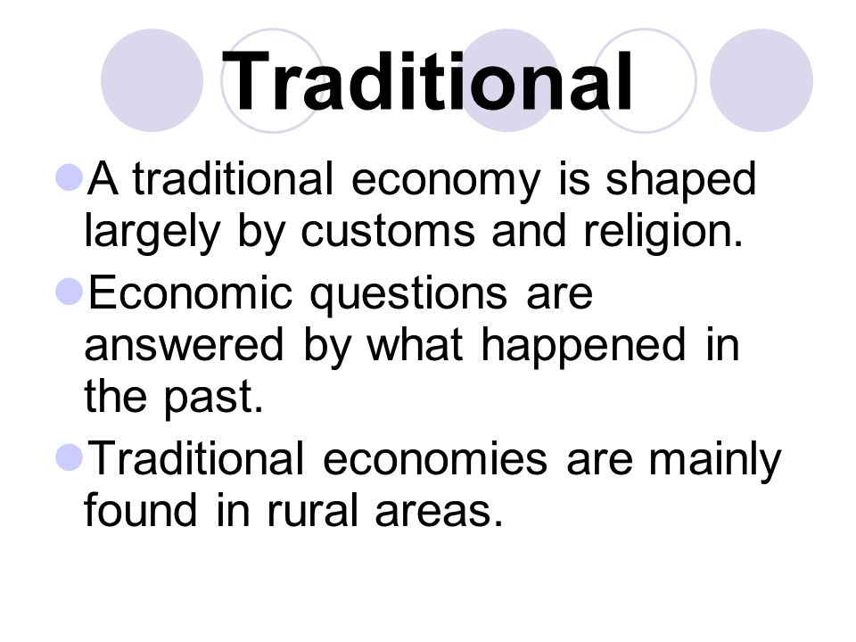 Traditional A traditional economy is shaped largely by customs and religion. Economic questions are answered by what happened in the past.