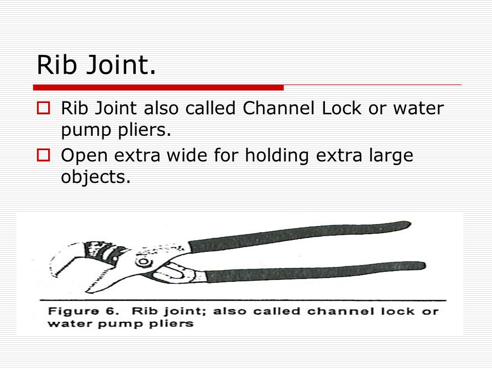 Rib Joint. Rib Joint also called Channel Lock or water pump pliers.