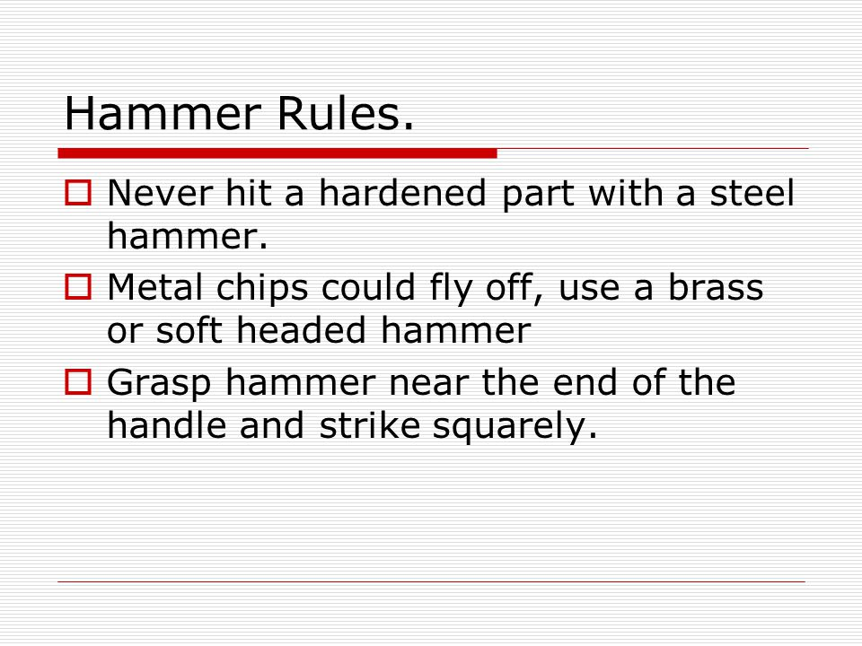 Hammer Rules. Never hit a hardened part with a steel hammer.