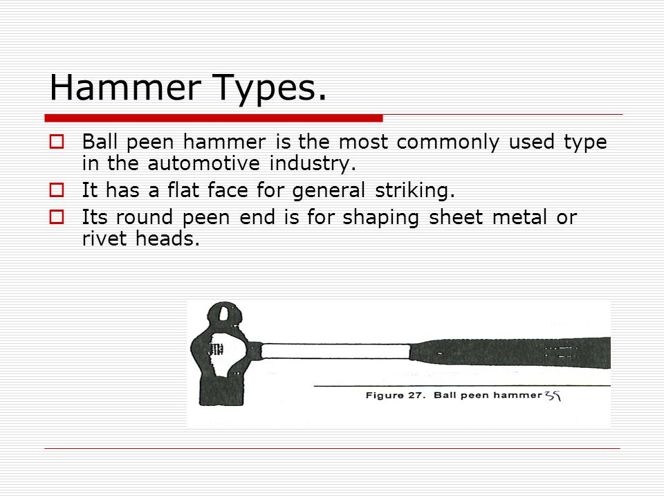 Hammer Types. Ball peen hammer is the most commonly used type in the automotive industry. It has a flat face for general striking.
