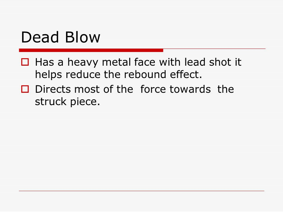 Dead Blow Has a heavy metal face with lead shot it helps reduce the rebound effect.