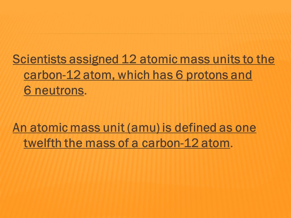 Scientists assigned 12 atomic mass units to the carbon-12 atom, which has 6 protons and 6 neutrons.