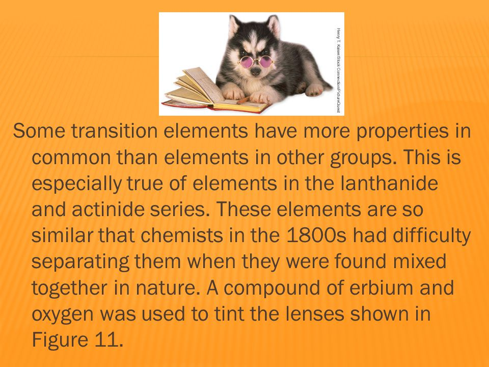 Some transition elements have more properties in common than elements in other groups.