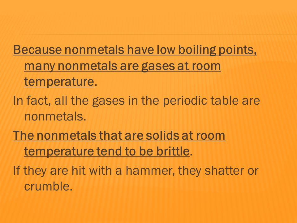 Because nonmetals have low boiling points, many nonmetals are gases at room temperature.