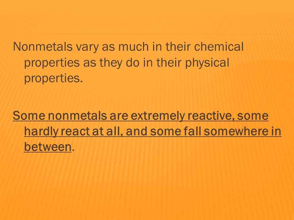 Nonmetals vary as much in their chemical properties as they do in their physical properties.