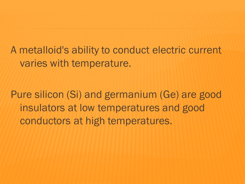 A metalloid s ability to conduct electric current varies with temperature.
