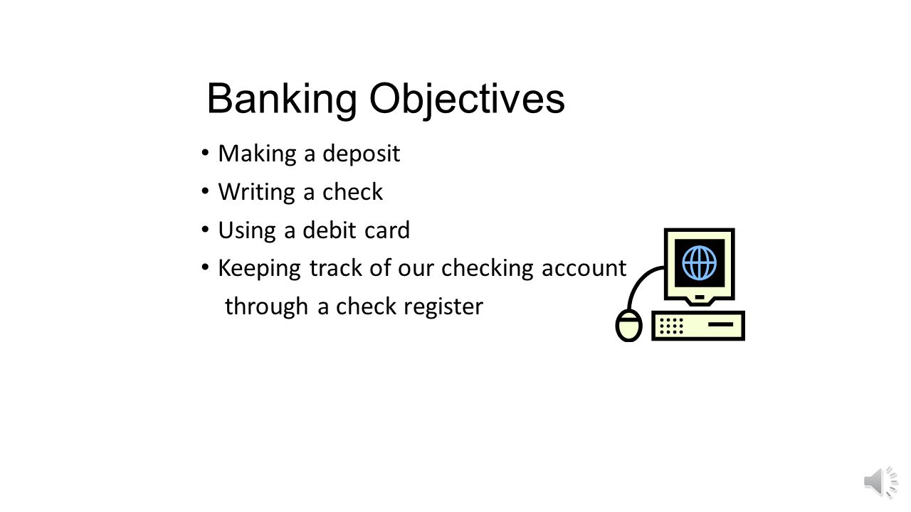 Banking Objectives Making a deposit Writing a check Using a debit card