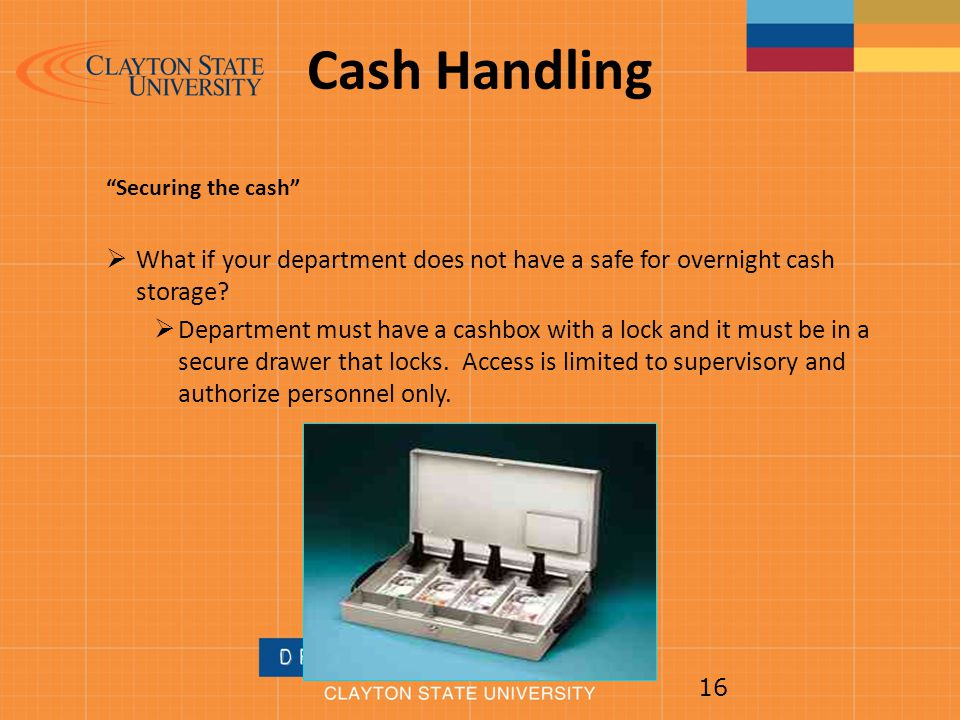 Cash Handling Securing the cash What if your department does not have a safe for overnight cash storage