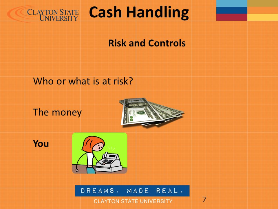 Cash Handling Risk and Controls Who or what is at risk The money You