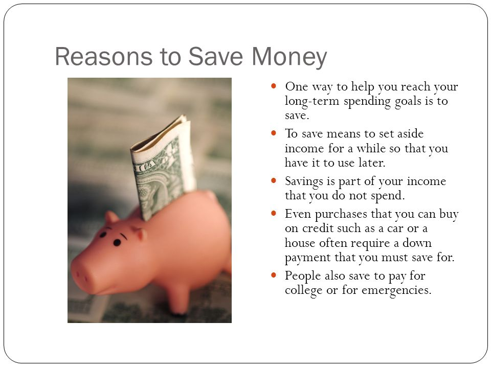 Reasons to Save Money One way to help you reach your long-term spending goals is to save.