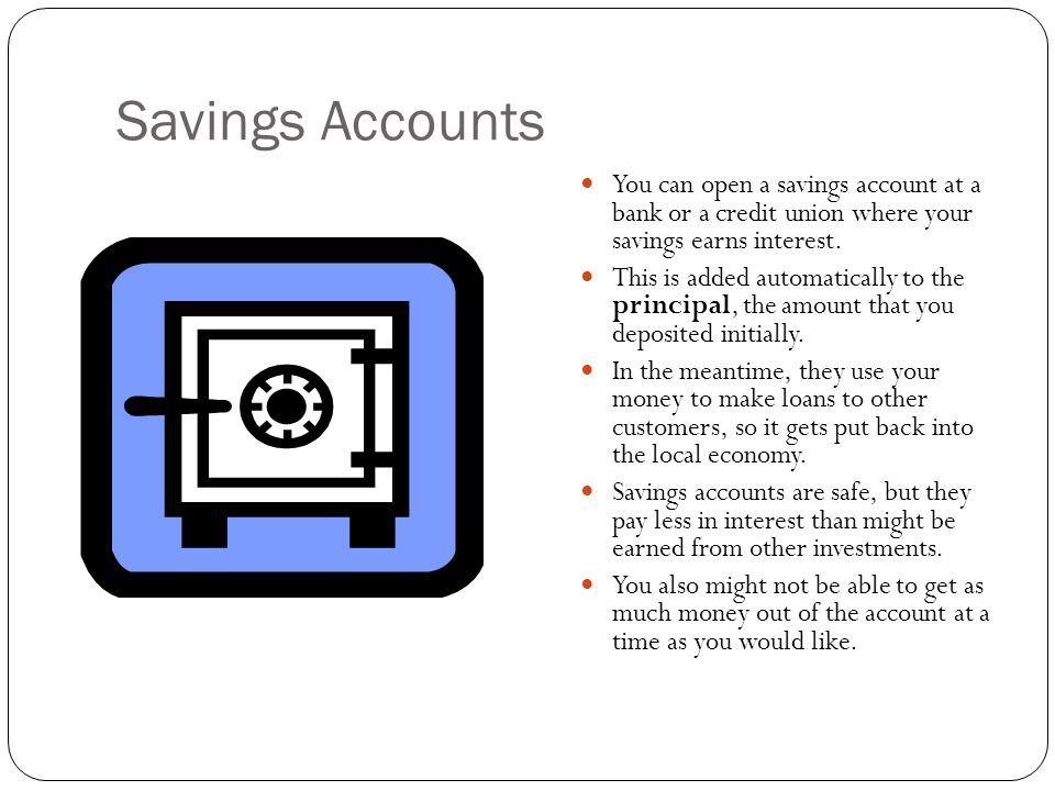Savings Accounts You can open a savings account at a bank or a credit union where your savings earns interest.