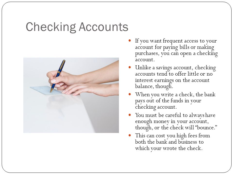 Checking Accounts If you want frequent access to your account for paying bills or making purchases, you can open a checking account.
