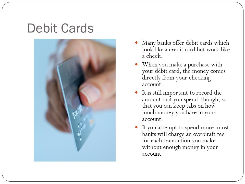 Debit Cards Many banks offer debit cards which look like a credit card but work like a check.