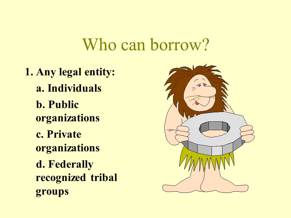 Who can borrow 1. Any legal entity: a. Individuals