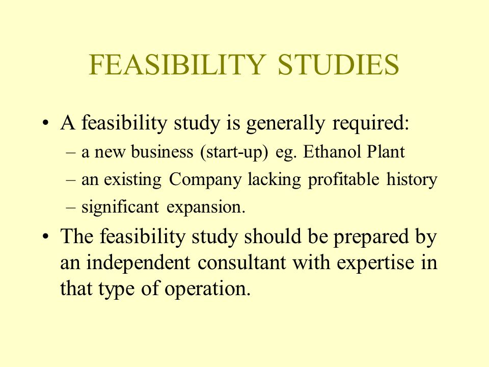 FEASIBILITY STUDIES A feasibility study is generally required: