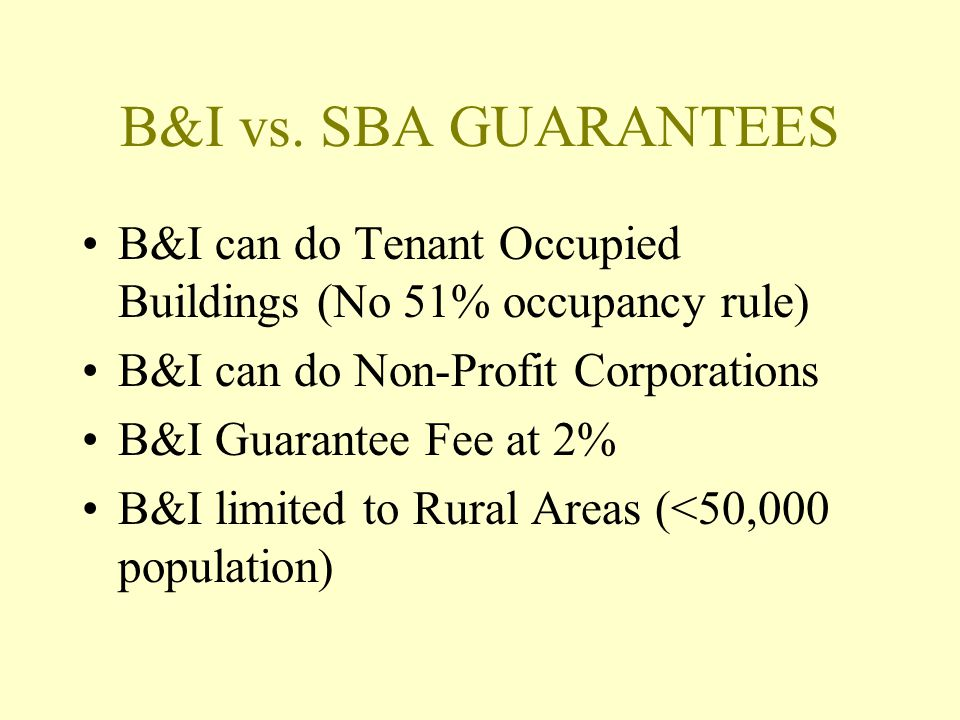 B&I vs. SBA GUARANTEES B&I can do Tenant Occupied Buildings (No 51% occupancy rule) B&I can do Non-Profit Corporations.