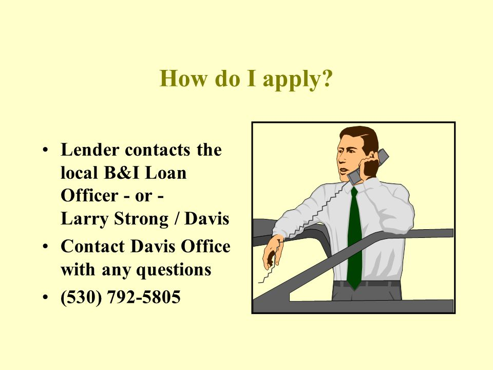 How do I apply Lender contacts the local B&I Loan Officer - or - Larry Strong / Davis. Contact Davis Office with any questions.