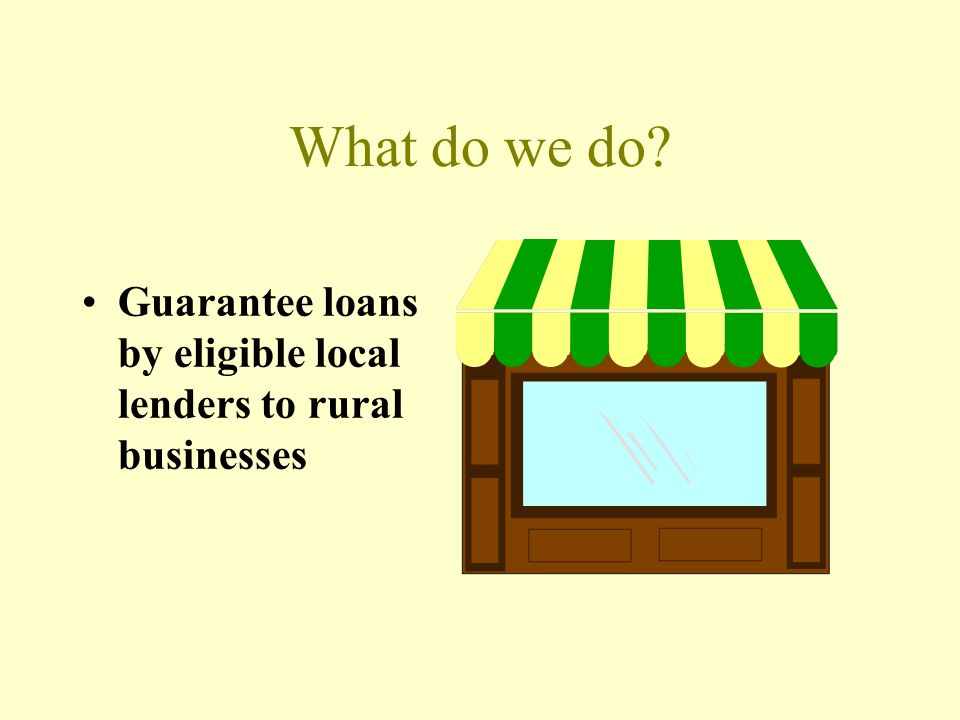 What do we do Guarantee loans by eligible local lenders to rural businesses