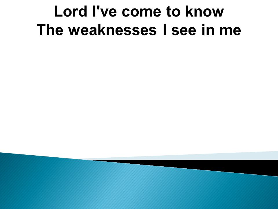 Lord I ve come to know The weaknesses I see in me