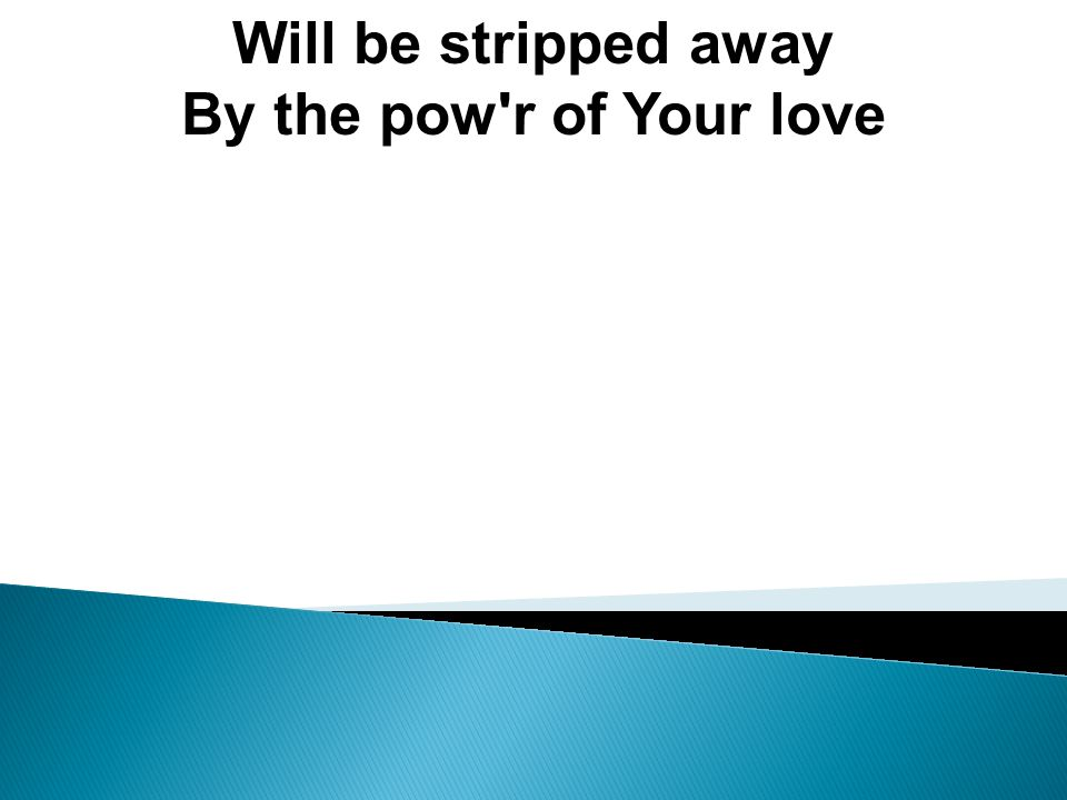 Will be stripped away By the pow r of Your love