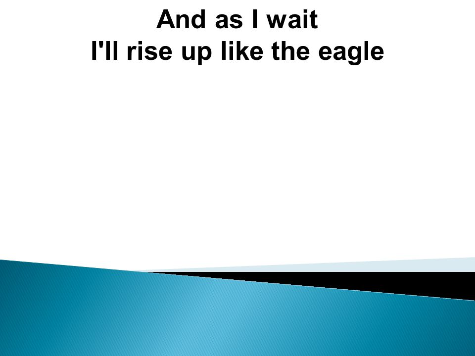 And as I wait I ll rise up like the eagle