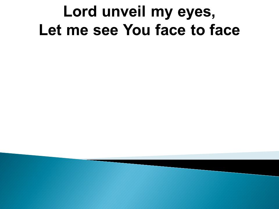 Lord unveil my eyes, Let me see You face to face
