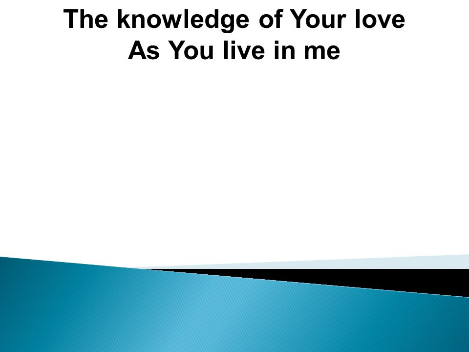 The knowledge of Your love As You live in me