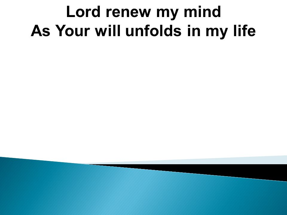 Lord renew my mind As Your will unfolds in my life