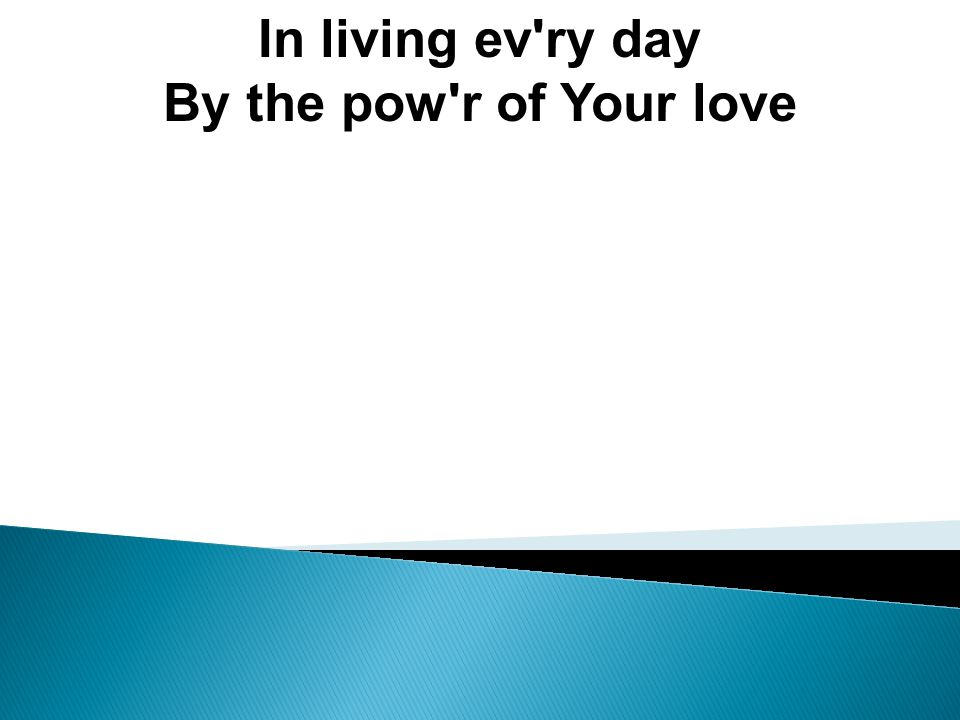 In living ev ry day By the pow r of Your love