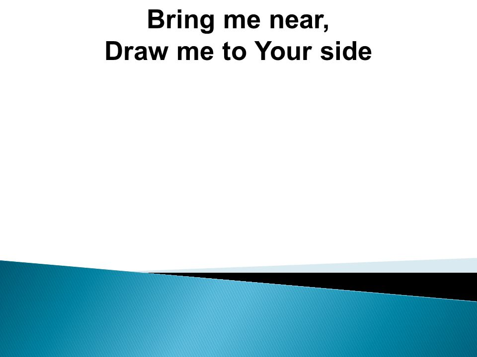 Bring me near, Draw me to Your side