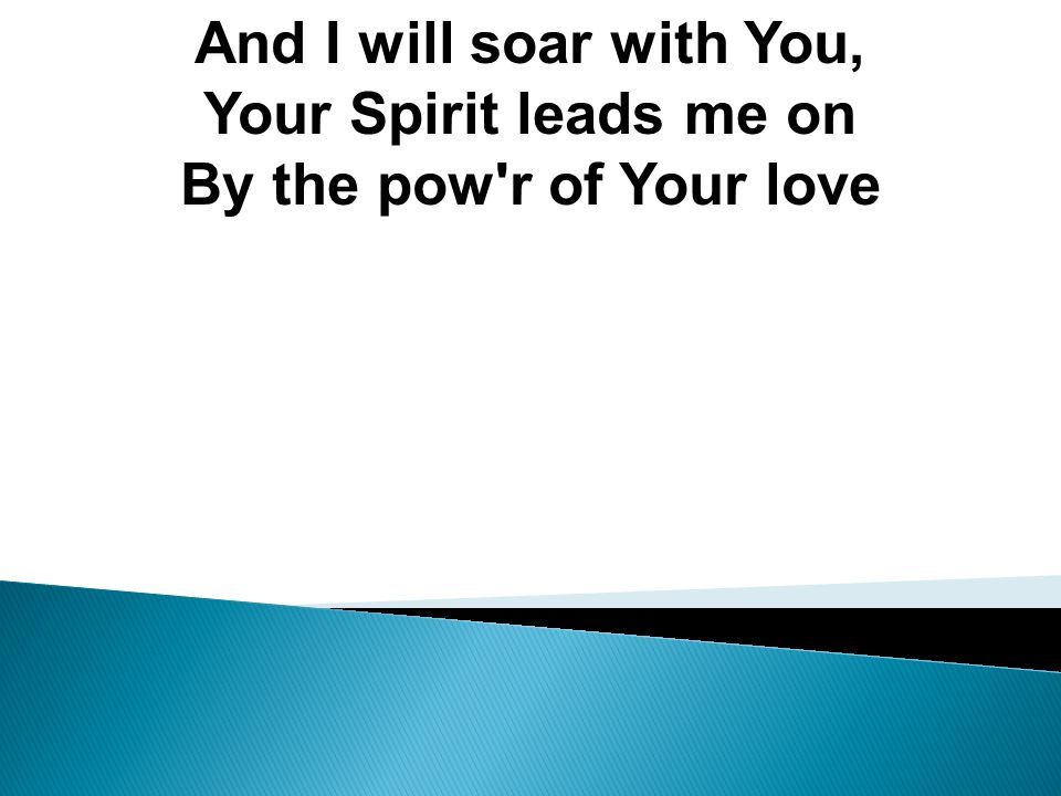 And I will soar with You, Your Spirit leads me on By the pow r of Your love