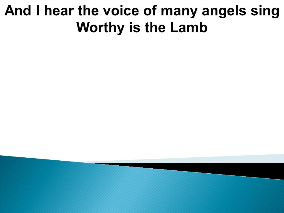 And I hear the voice of many angels sing Worthy is the Lamb