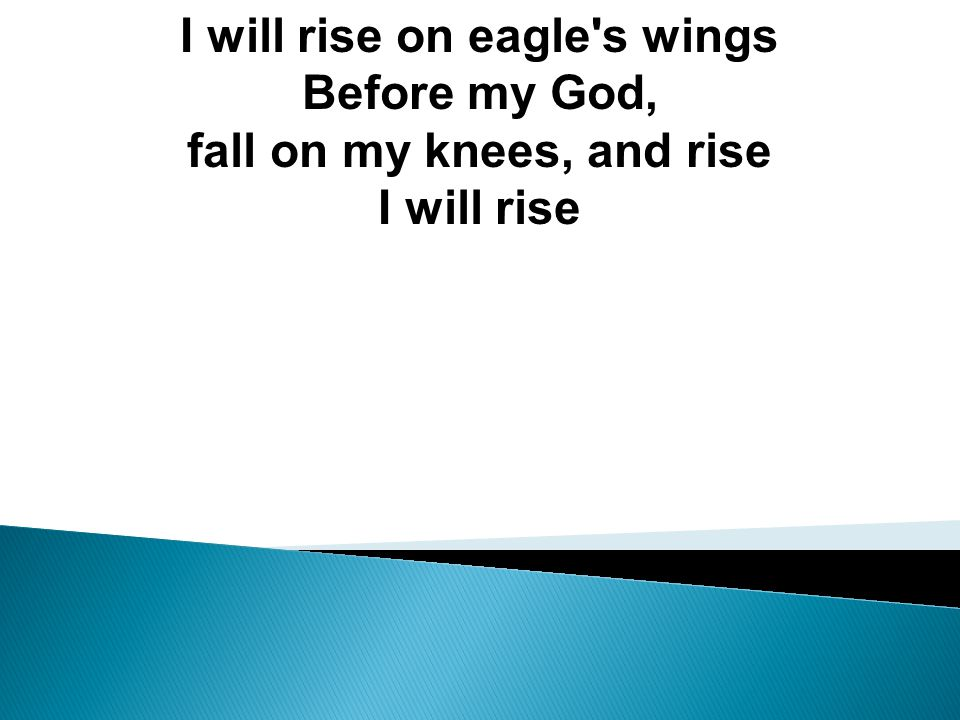 I will rise on eagle s wings Before my God,