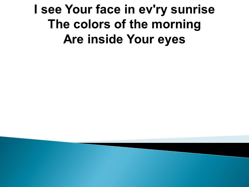 I see Your face in ev ry sunrise The colors of the morning