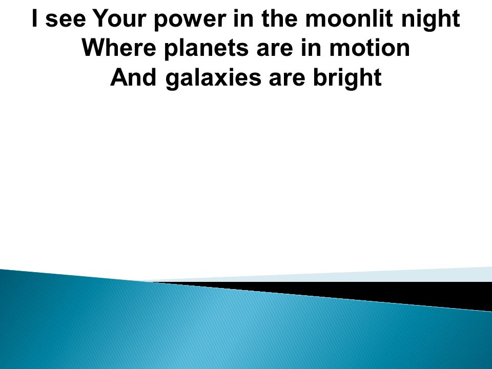 I see Your power in the moonlit night Where planets are in motion