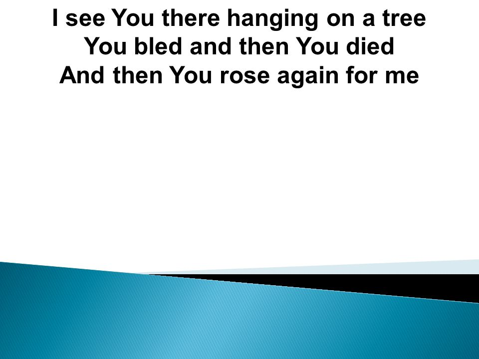 I see You there hanging on a tree You bled and then You died