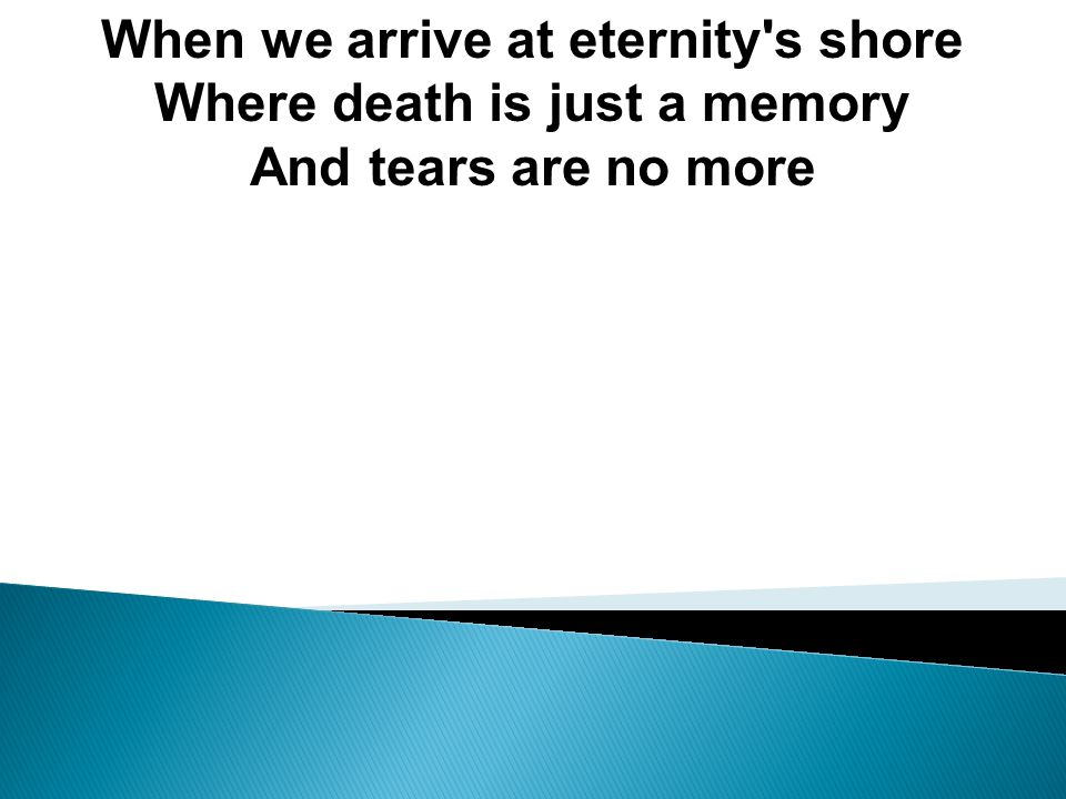 When we arrive at eternity s shore Where death is just a memory