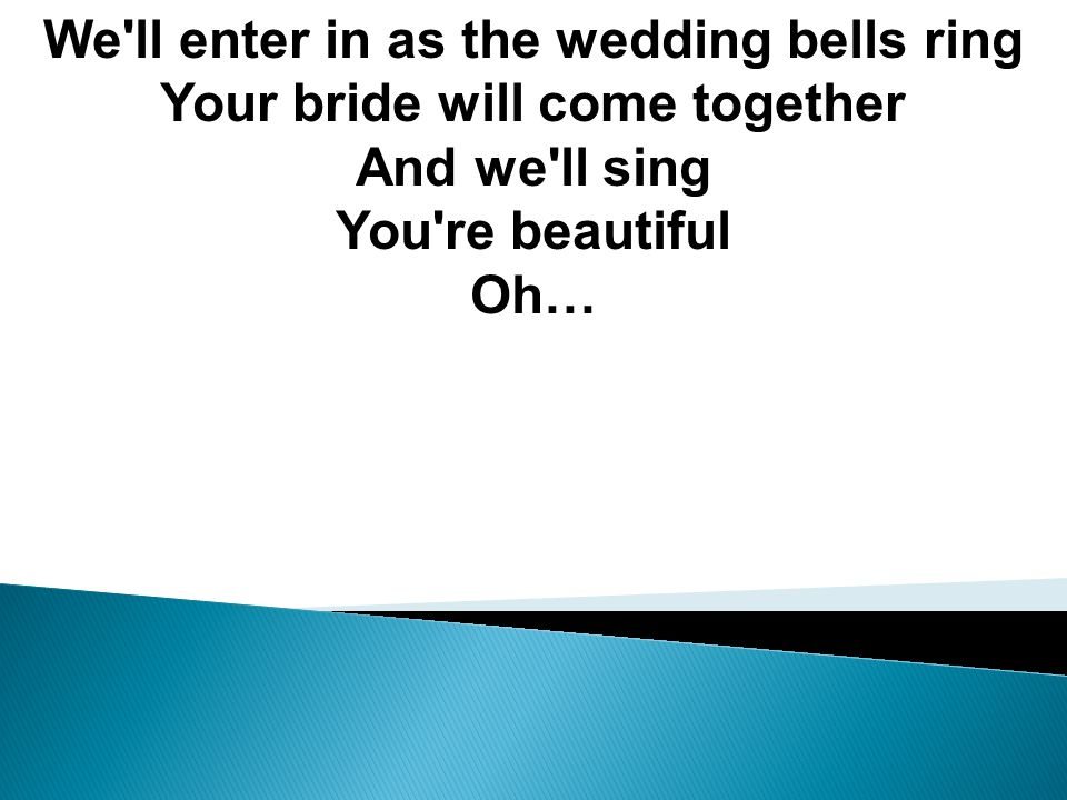 We ll enter in as the wedding bells ring Your bride will come together