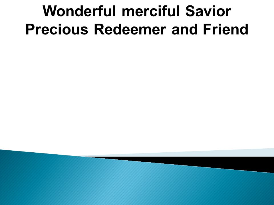 Wonderful merciful Savior Precious Redeemer and Friend