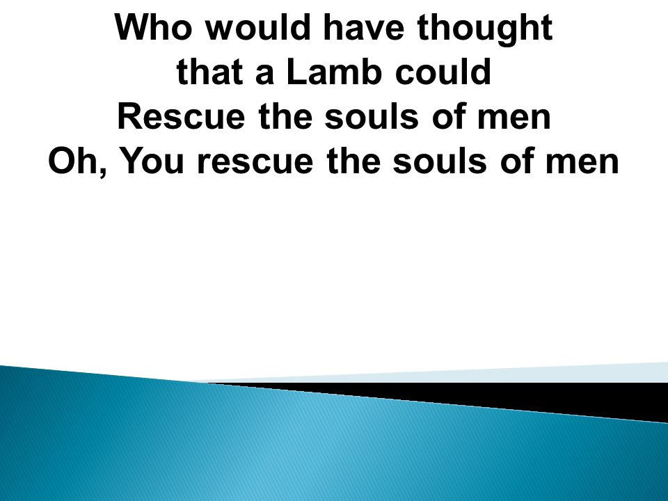 Rescue the souls of men Oh, You rescue the souls of men