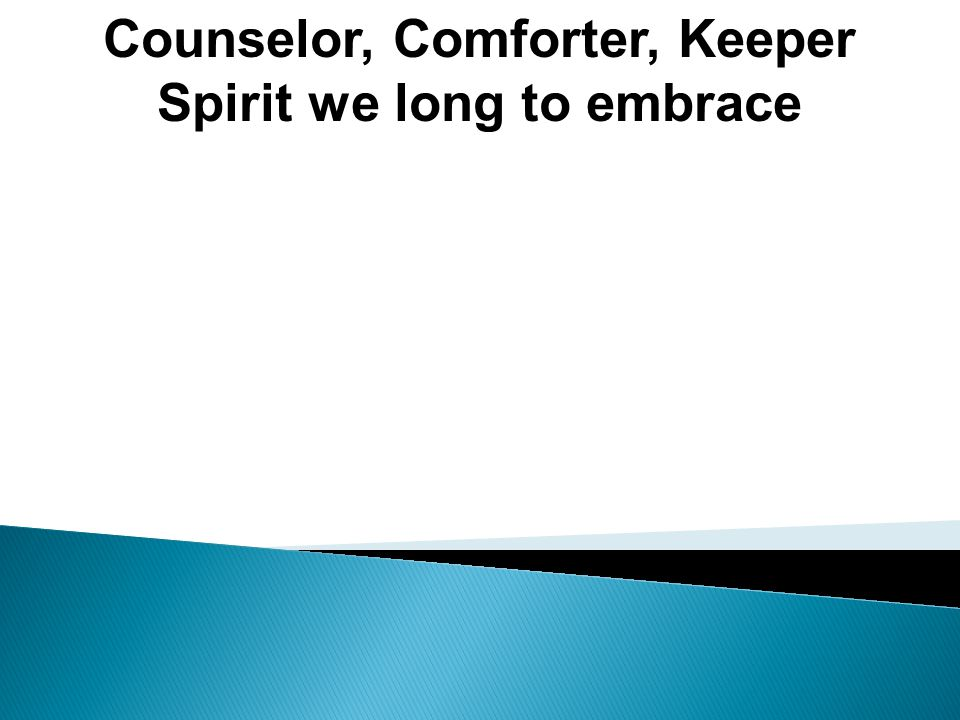 Counselor, Comforter, Keeper Spirit we long to embrace