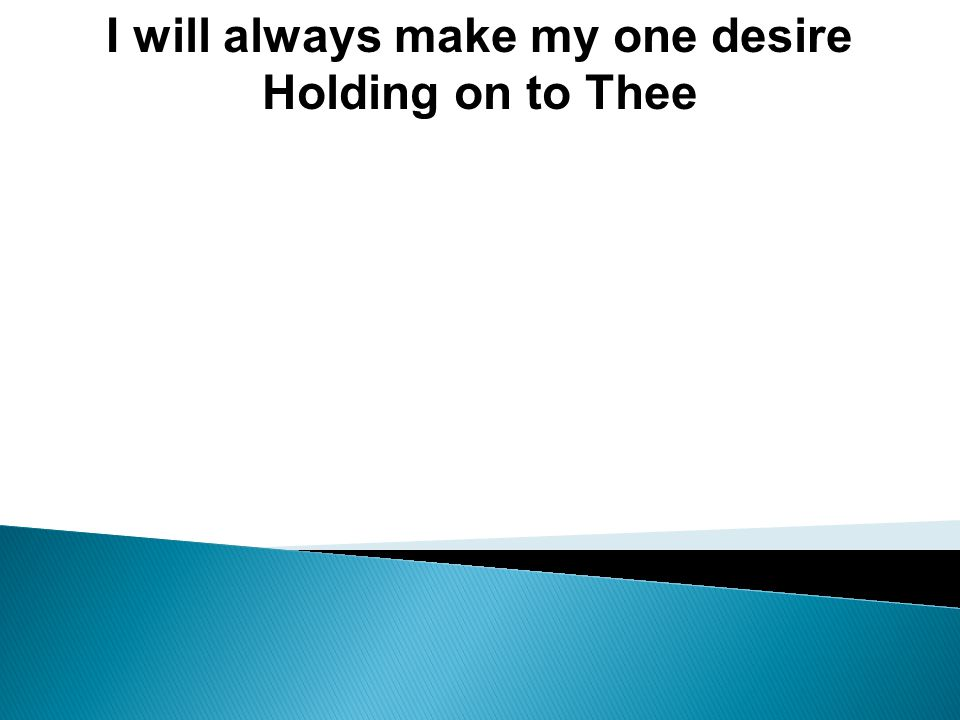 I will always make my one desire Holding on to Thee