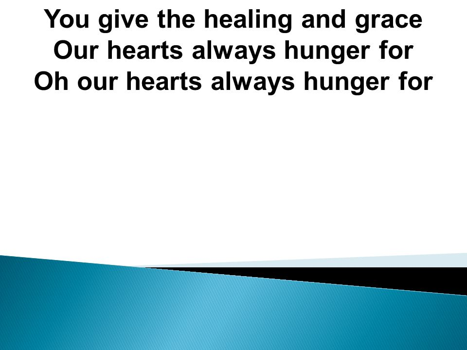 You give the healing and grace Our hearts always hunger for Oh our hearts always hunger for