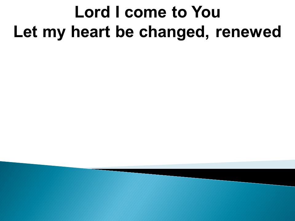 Lord I come to You Let my heart be changed, renewed