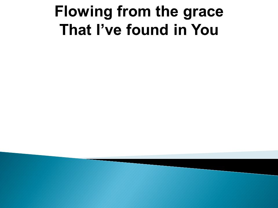 Flowing from the grace That I've found in You