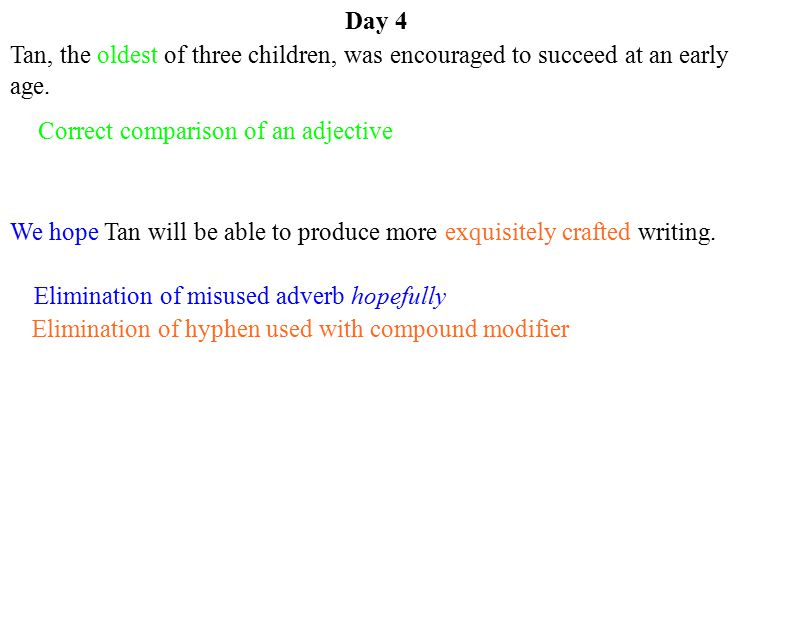 Day 4 Tan, the oldest of three children, was encouraged to succeed at an early age. Correct comparison of an adjective.