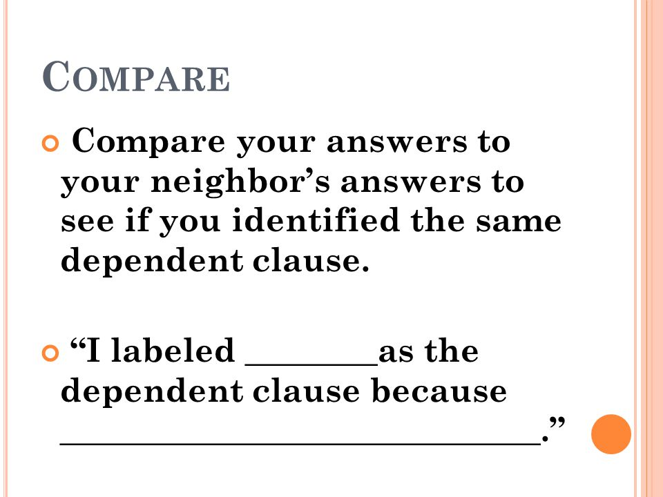 Compare Compare your answers to your neighbor's answers to see if you identified the same dependent clause.
