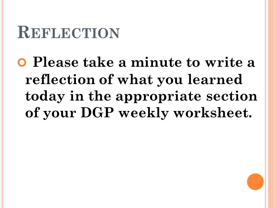Reflection Please take a minute to write a reflection of what you learned today in the appropriate section of your DGP weekly worksheet.