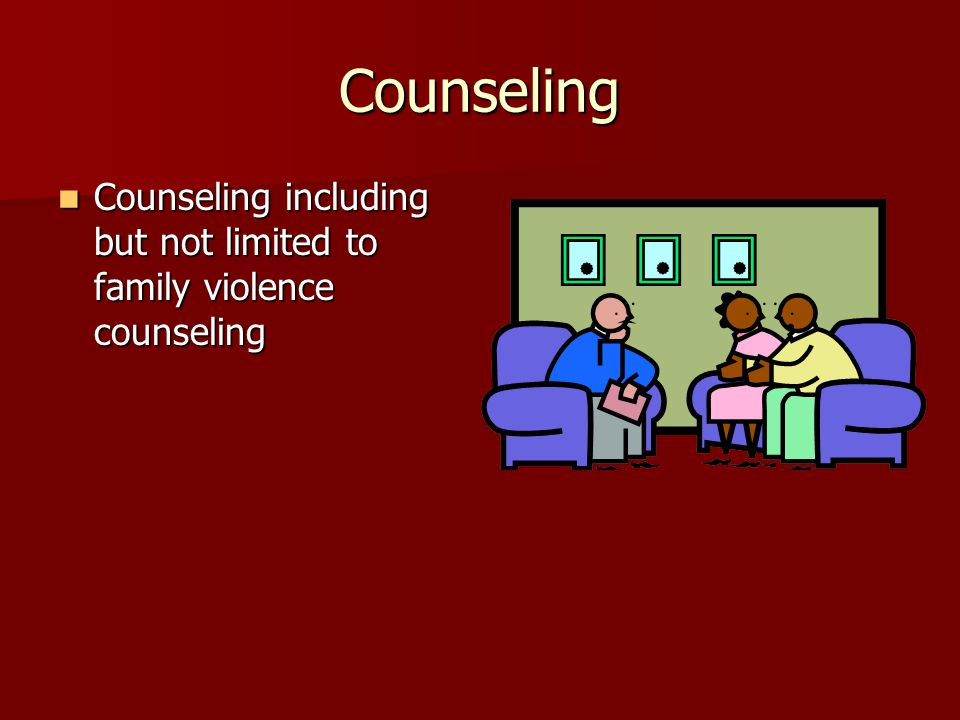 Counseling Counseling including but not limited to family violence counseling