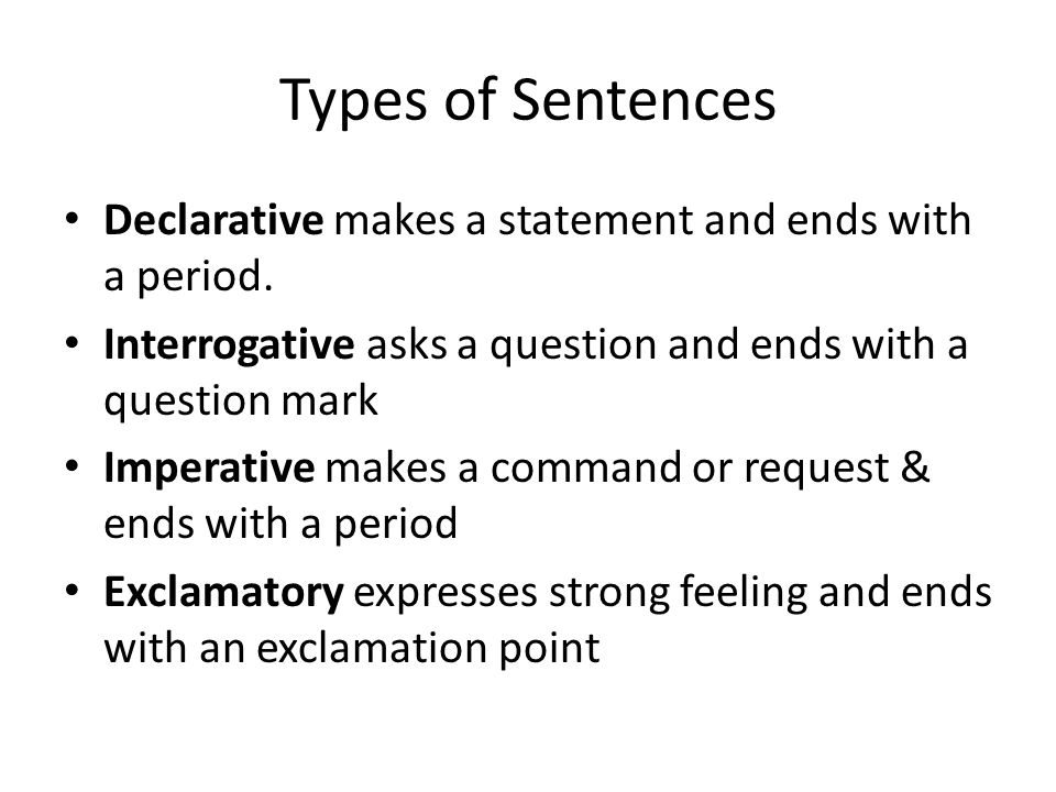 Types of Sentences Declarative makes a statement and ends with a period. Interrogative asks a question and ends with a question mark.